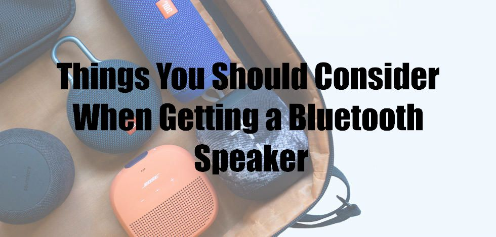 Things You Should Consider When Getting a Bluetooth Speaker